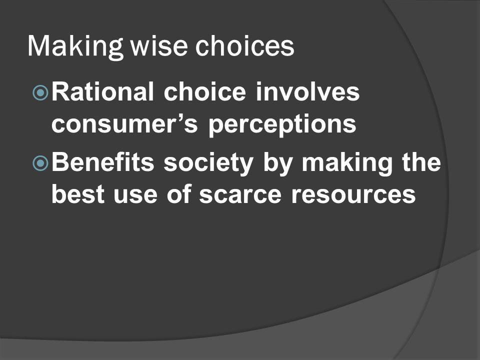 Making wise choices Rational choice involves consumer's perceptions
