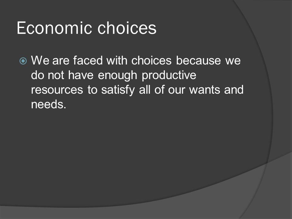 Economic choices We are faced with choices because we do not have enough productive resources to satisfy all of our wants and needs.