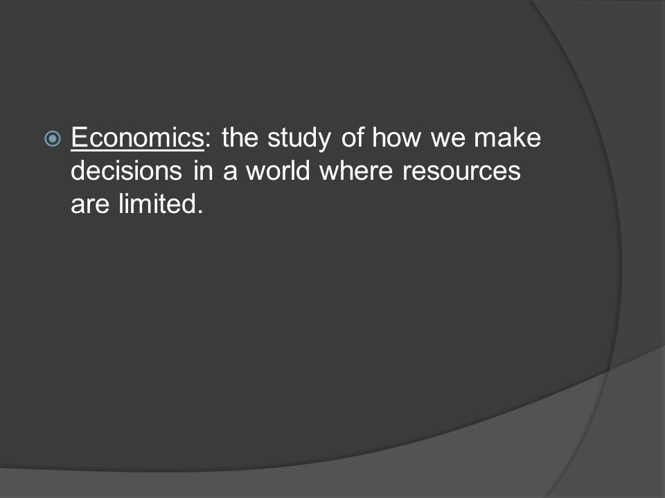 Economics: the study of how we make decisions in a world where resources are limited.