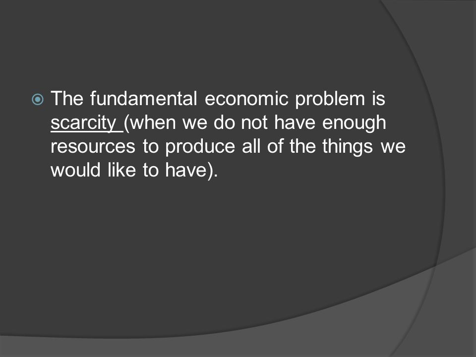 The fundamental economic problem is scarcity (when we do not have enough resources to produce all of the things we would like to have).