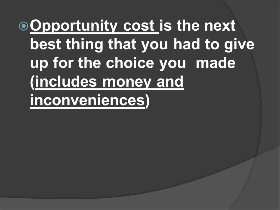 Opportunity cost is the next best thing that you had to give up for the choice you made (includes money and inconveniences)