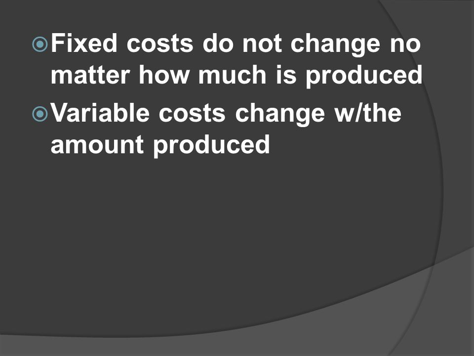 Fixed costs do not change no matter how much is produced