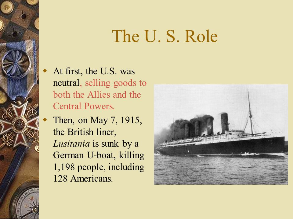 The U. S. Role At first, the U.S. was neutral, selling goods to both the Allies and the Central Powers.