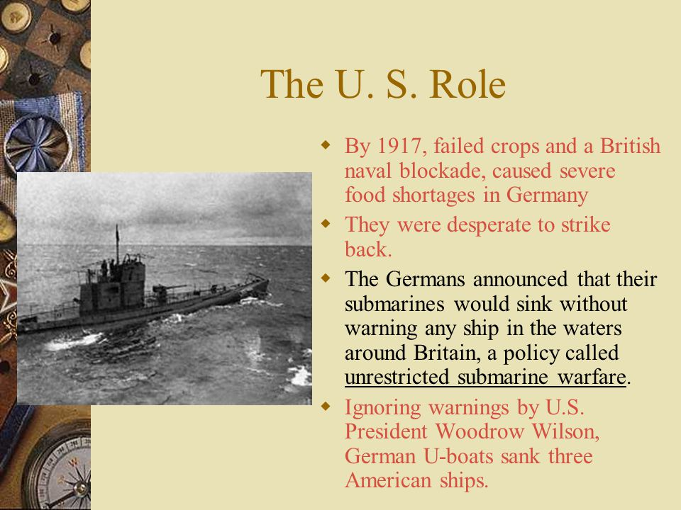 The U. S. Role By 1917, failed crops and a British naval blockade, caused severe food shortages in Germany.