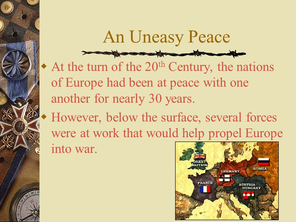 An Uneasy Peace At the turn of the 20th Century, the nations of Europe had been at peace with one another for nearly 30 years.