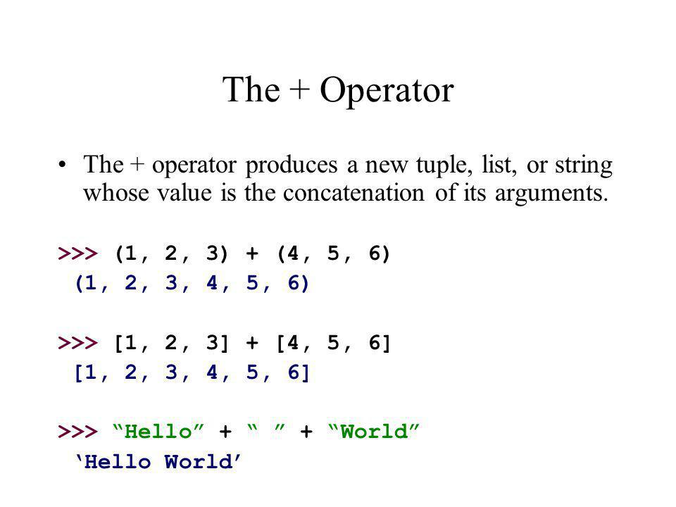 The + Operator The + operator produces a new tuple, list, or string whose value is the concatenation of its arguments.