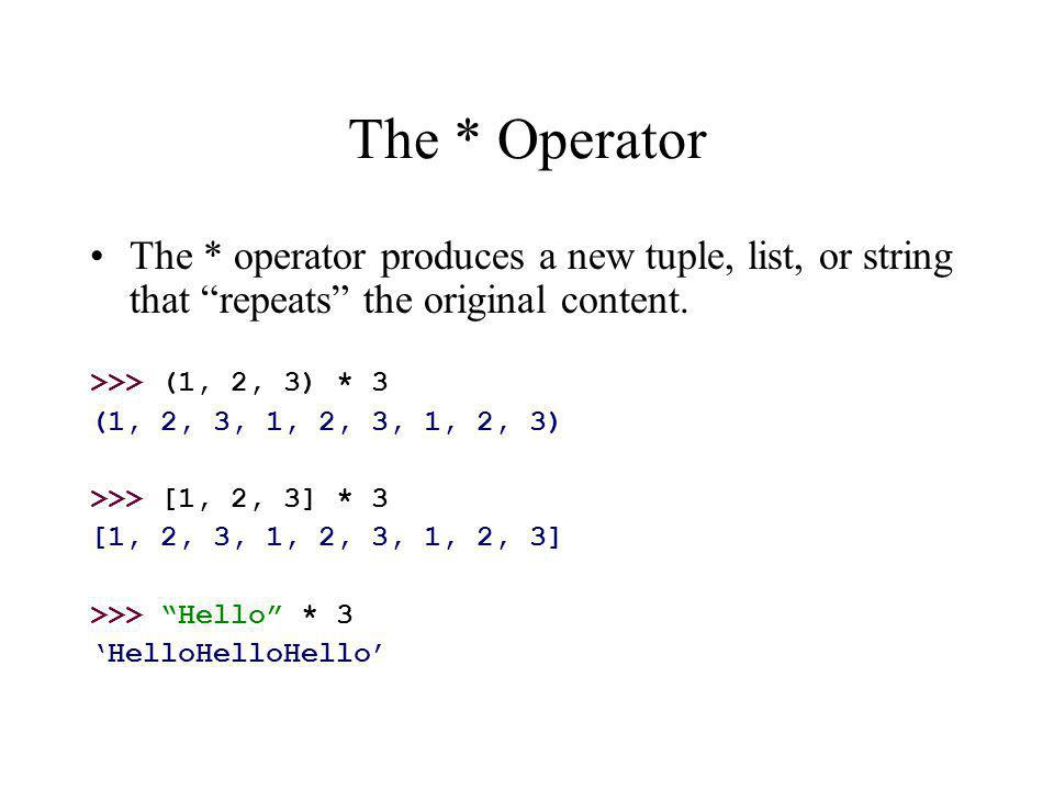 The * Operator The * operator produces a new tuple, list, or string that repeats the original content.