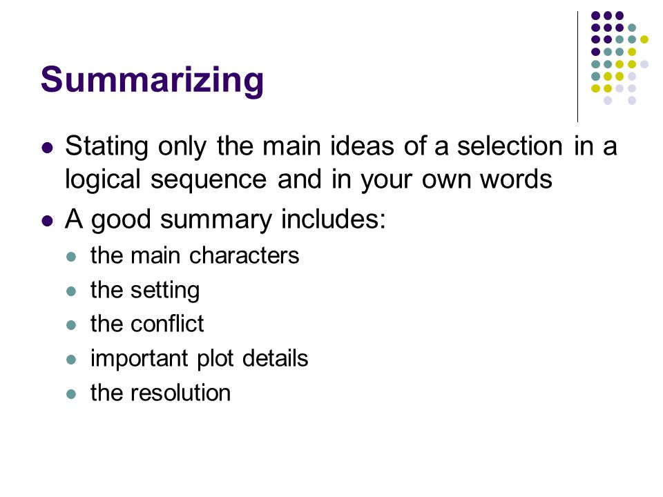 Summarizing Stating only the main ideas of a selection in a logical sequence and in your own words.