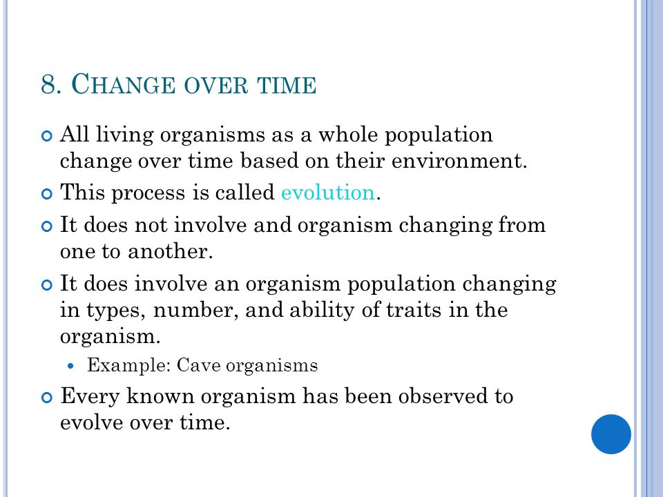 8. Change over time All living organisms as a whole population change over time based on their environment.