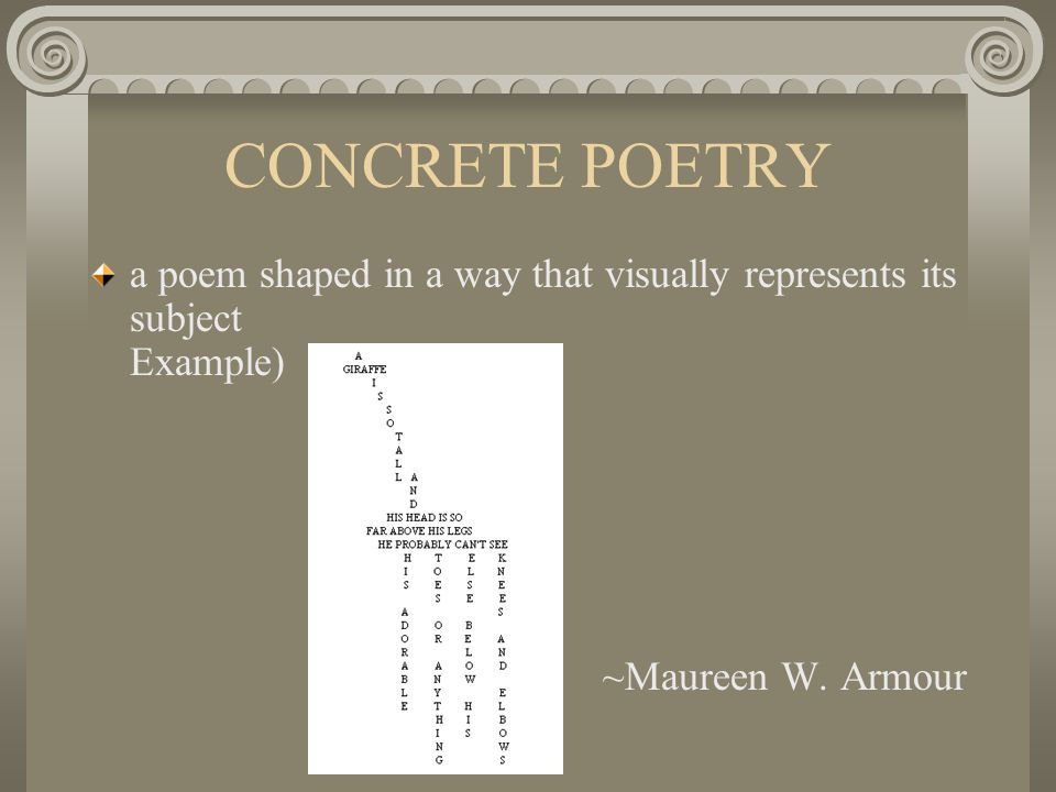 CONCRETE POETRY a poem shaped in a way that visually represents its subject Example) ~Maureen W.