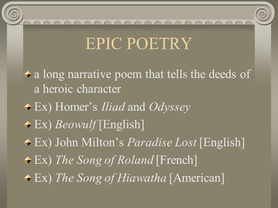 EPIC POETRY a long narrative poem that tells the deeds of a heroic character. Ex) Homer's Iliad and Odyssey.