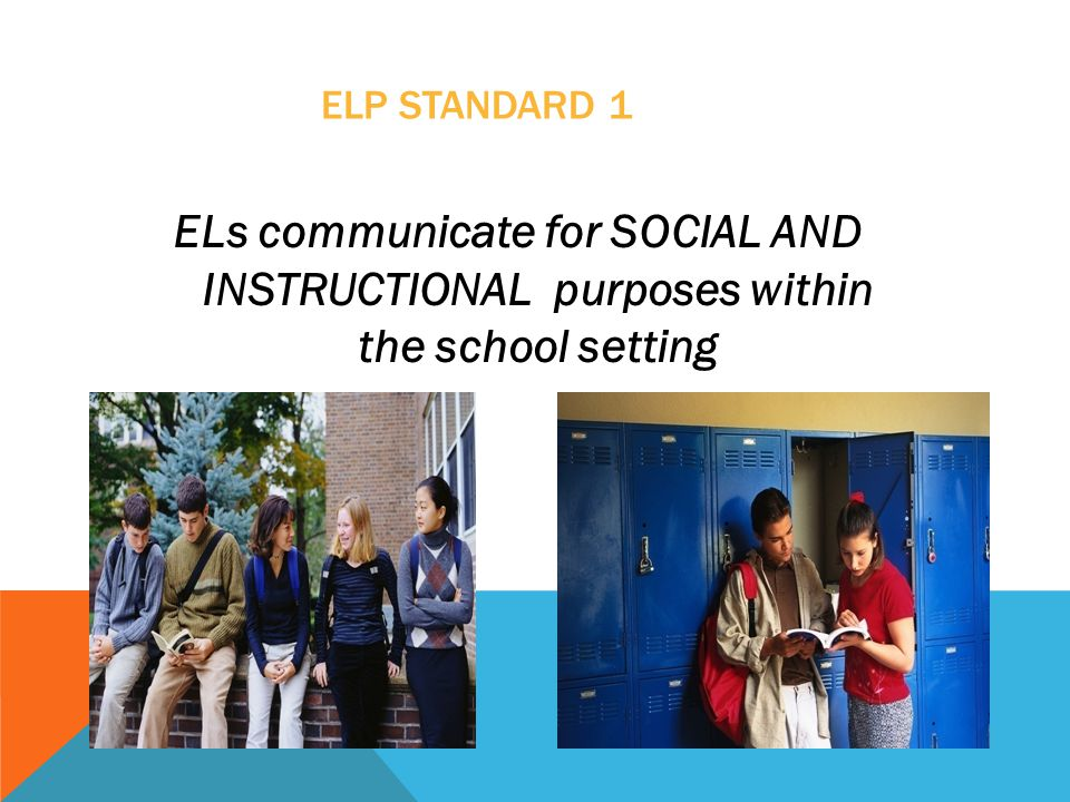 ELP Standard 1 ELs communicate for SOCIAL AND INSTRUCTIONAL purposes within the school setting.