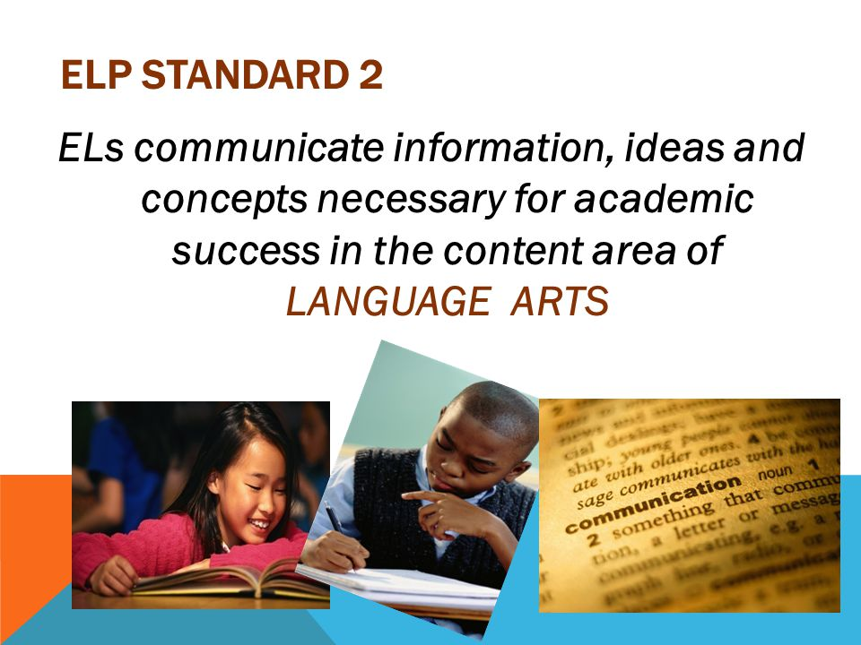 ELP Standard 2 ELs communicate information, ideas and concepts necessary for academic success in the content area of LANGUAGE ARTS.