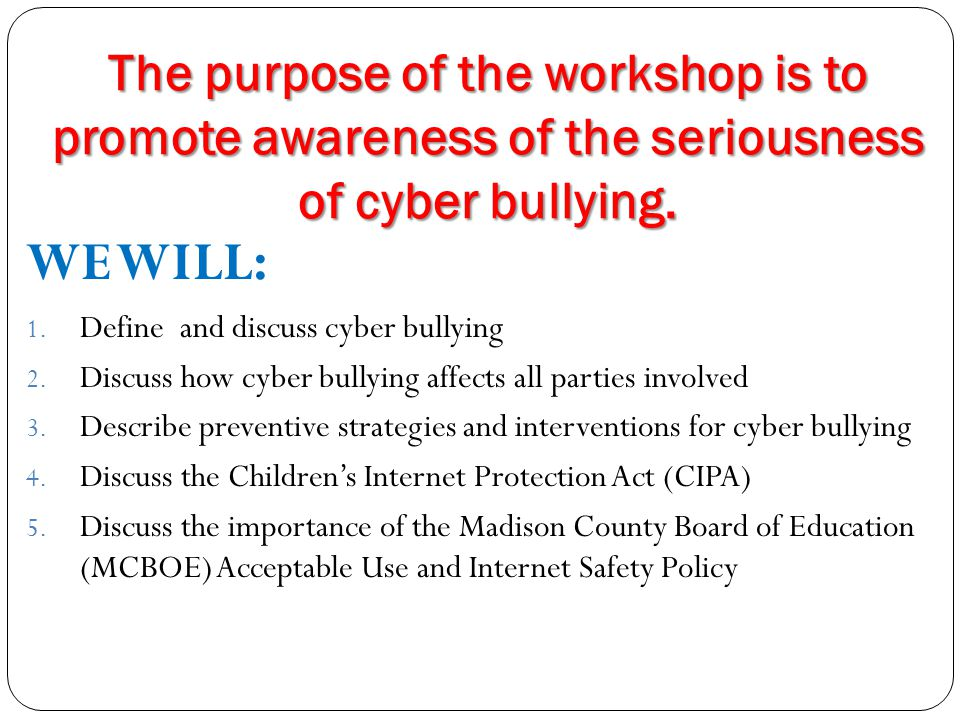 The purpose of the workshop is to promote awareness of the seriousness of cyber bullying.