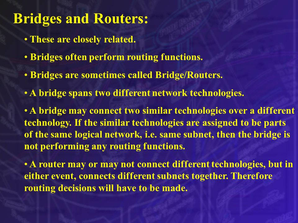 Bridges and Routers: These are closely related.