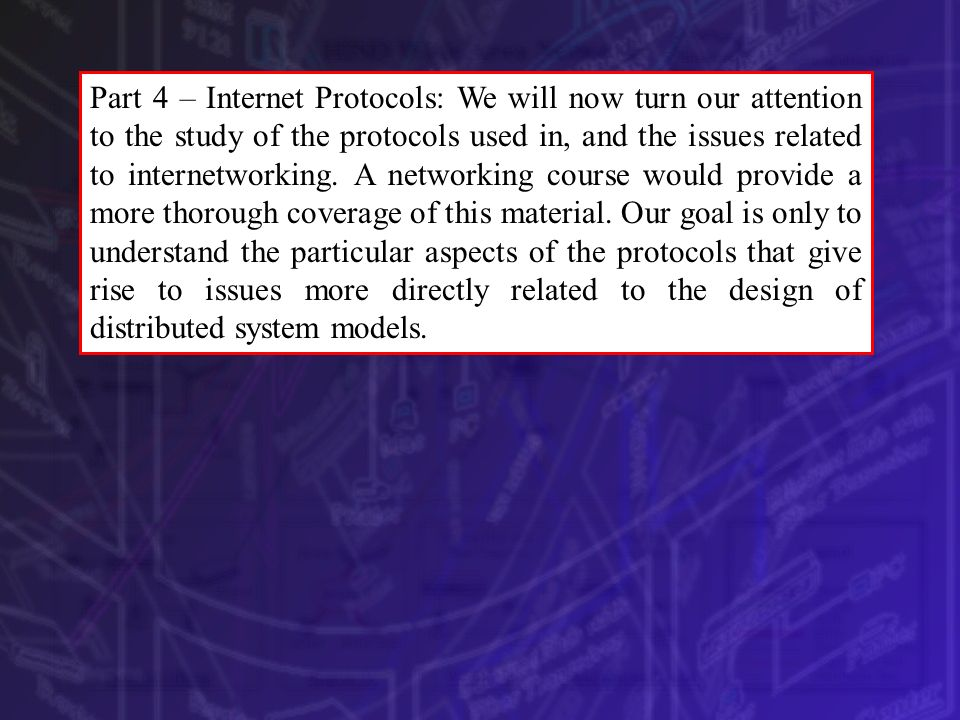 Part 4 – Internet Protocols: We will now turn our attention to the study of the protocols used in, and the issues related to internetworking.