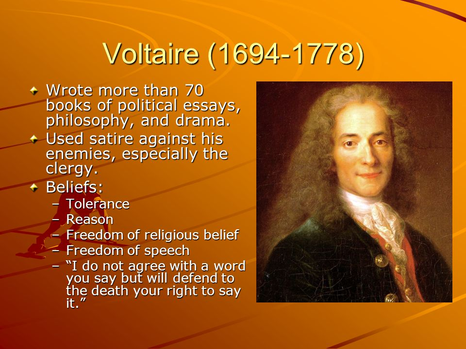 Voltaire (1694-1778) Wrote more than 70 books of political essays, philosophy, and drama. Used satire against his enemies, especially the clergy.