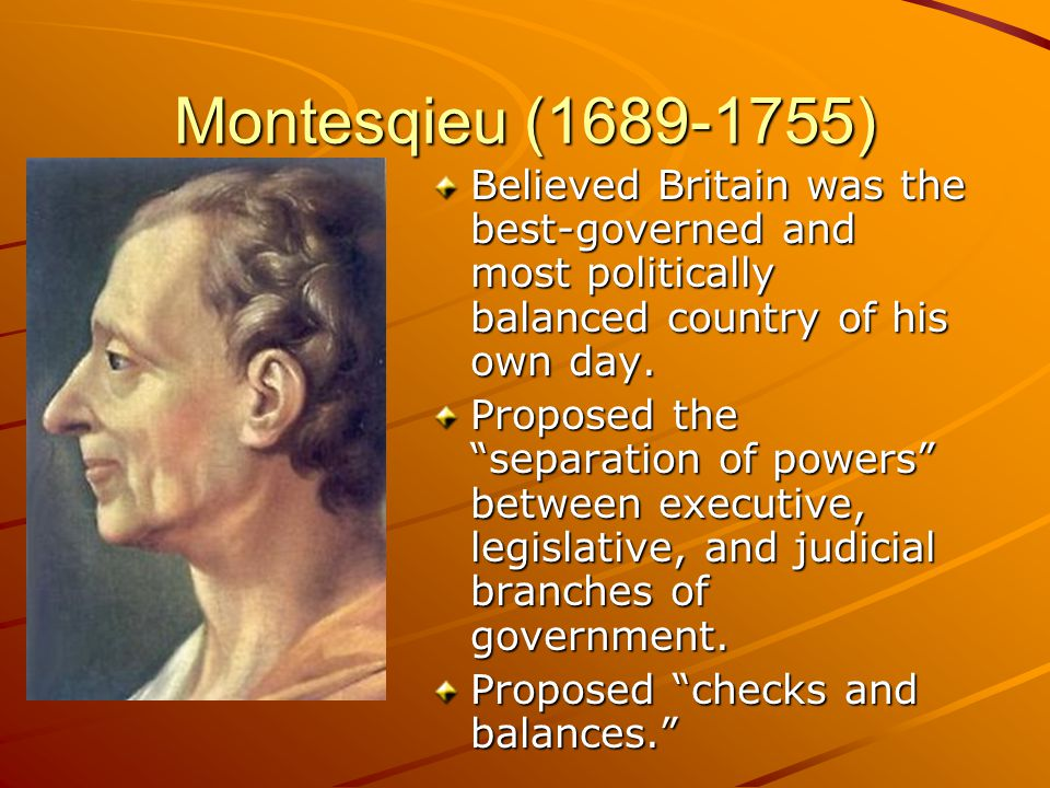 Montesqieu (1689-1755) Believed Britain was the best-governed and most politically balanced country of his own day.