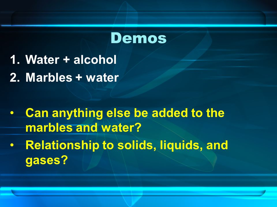 Demos Water + alcohol Marbles + water