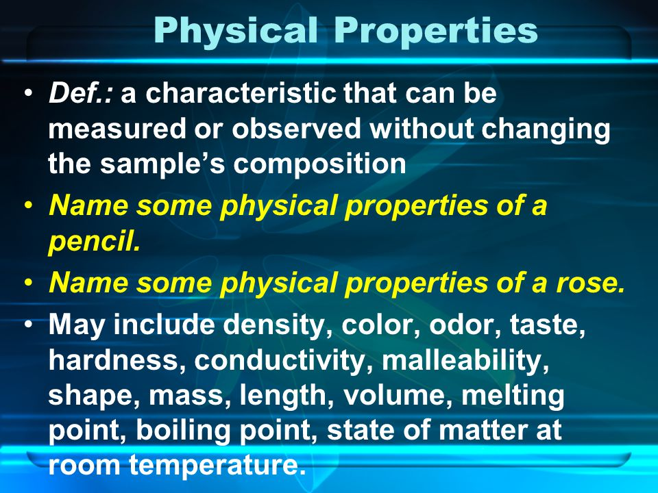 Physical Properties Def.: a characteristic that can be measured or observed without changing the sample's composition.