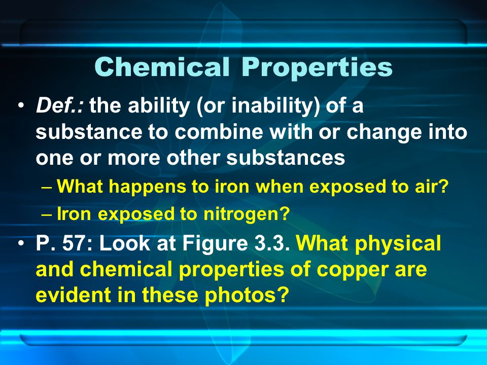 Chemical Properties Def.: the ability (or inability) of a substance to combine with or change into one or more other substances.