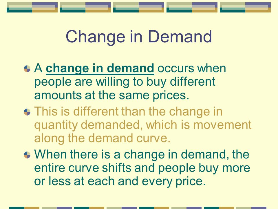 Change in Demand A change in demand occurs when people are willing to buy different amounts at the same prices.