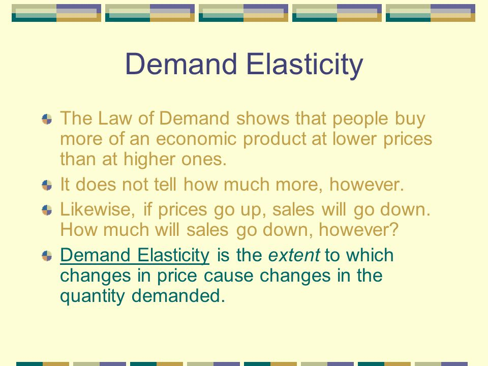 Demand Elasticity The Law of Demand shows that people buy more of an economic product at lower prices than at higher ones.
