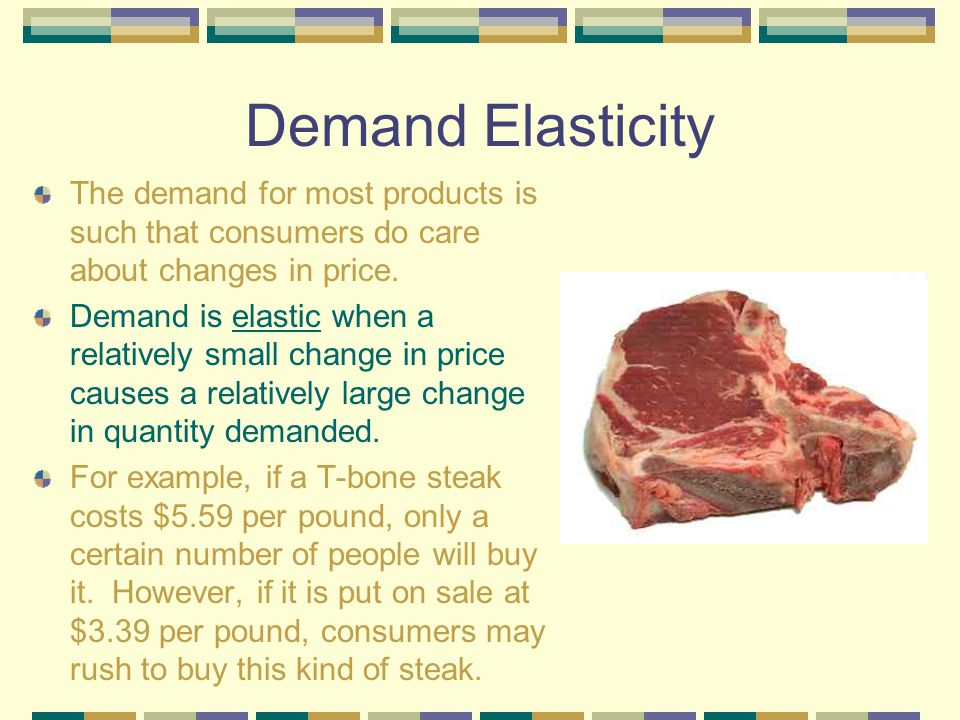 Demand Elasticity The demand for most products is such that consumers do care about changes in price.