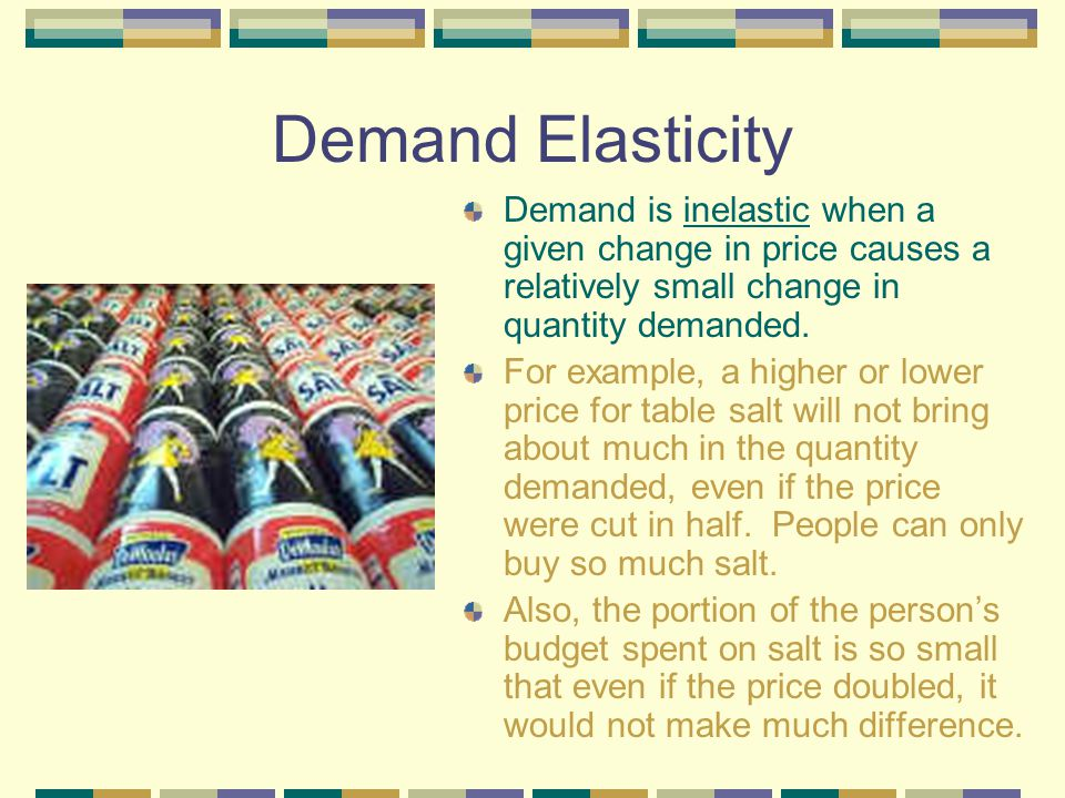 Demand Elasticity Demand is inelastic when a given change in price causes a relatively small change in quantity demanded.