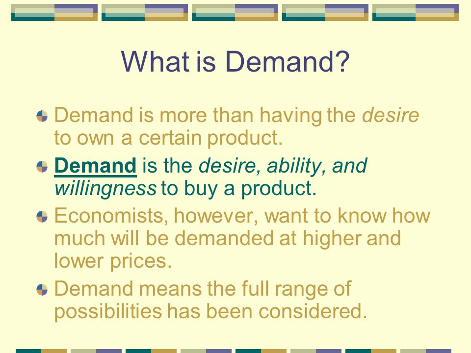 What is Demand Demand is more than having the desire to own a certain product. Demand is the desire, ability, and willingness to buy a product.