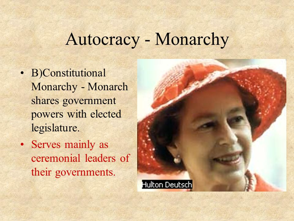 Autocracy - Monarchy B)Constitutional Monarchy - Monarch shares government powers with elected legislature.