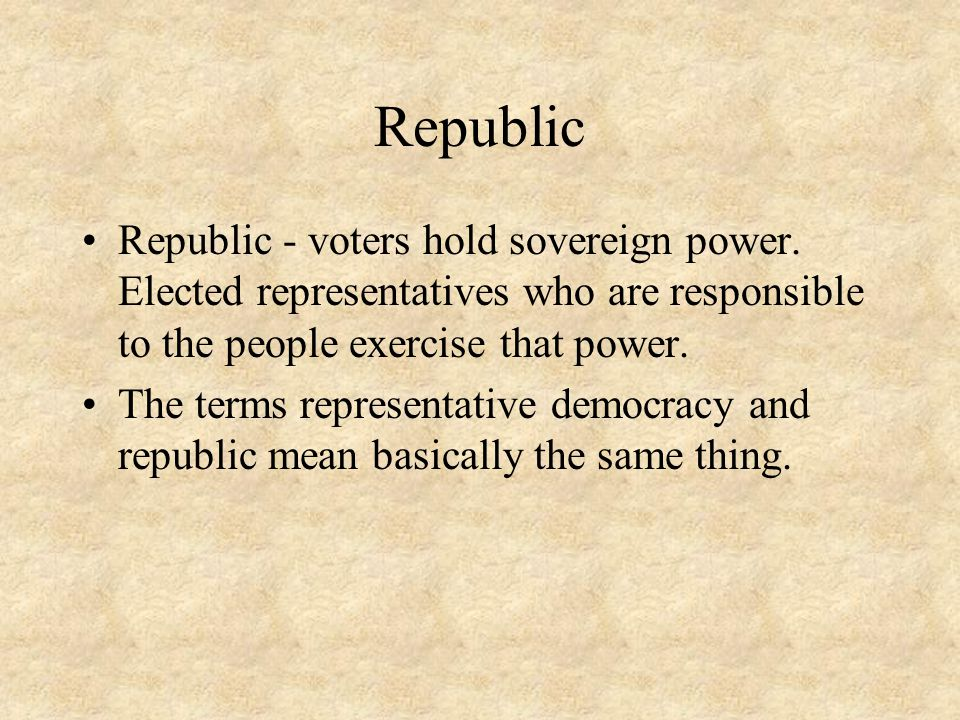 Republic Republic - voters hold sovereign power. Elected representatives who are responsible to the people exercise that power.