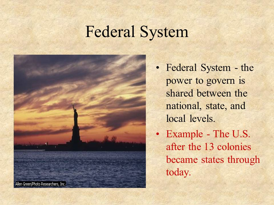 Federal System Federal System - the power to govern is shared between the national, state, and local levels.