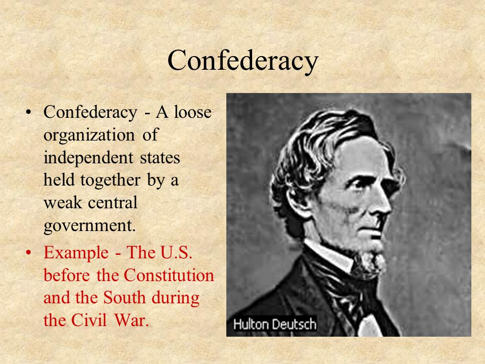 Confederacy Confederacy - A loose organization of independent states held together by a weak central government.