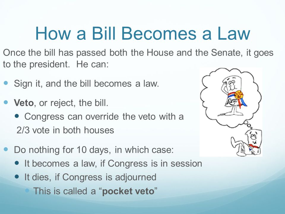 How a Bill Becomes a Law Once the bill has passed both the House and the Senate, it goes to the president. He can: