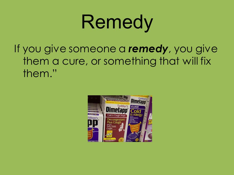 Remedy If you give someone a remedy, you give them a cure, or something that will fix them.