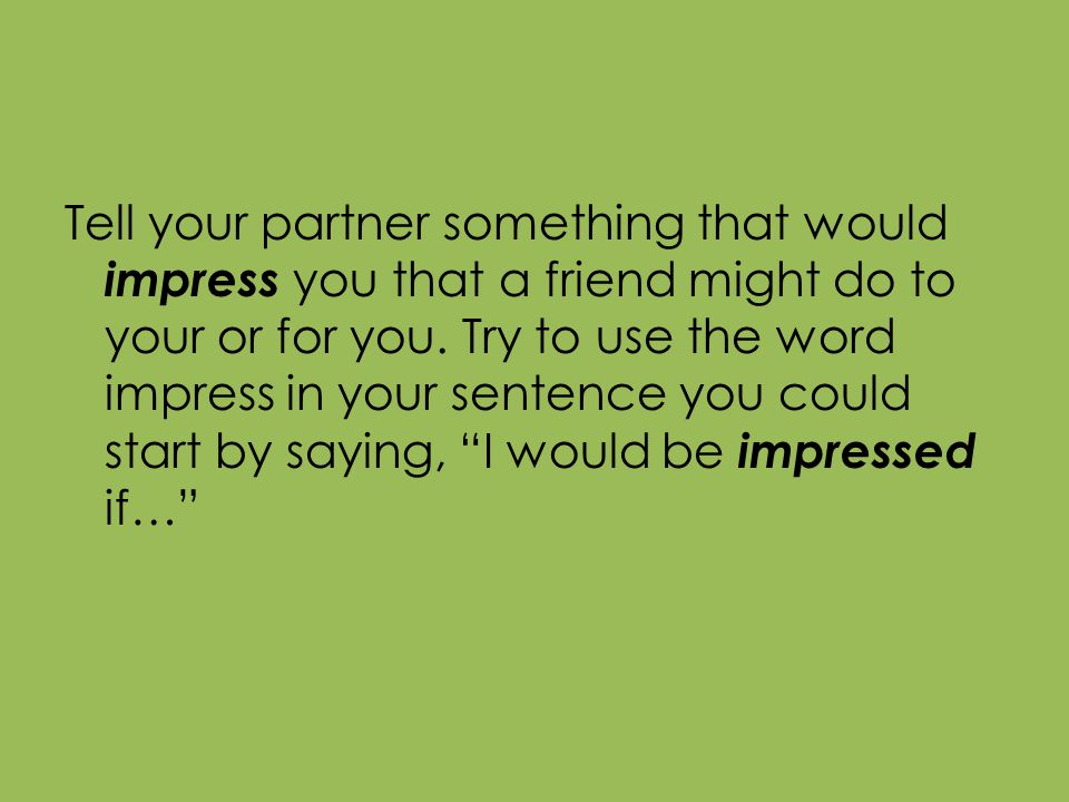 Tell your partner something that would impress you that a friend might do to your or for you.
