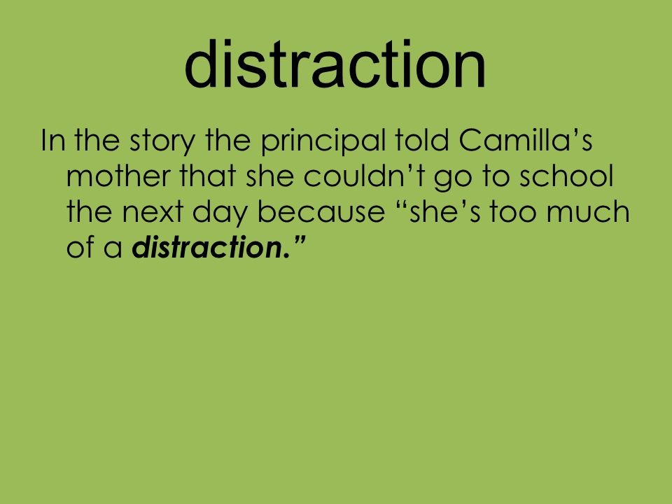 distraction In the story the principal told Camilla's mother that she couldn't go to school the next day because she's too much of a distraction.