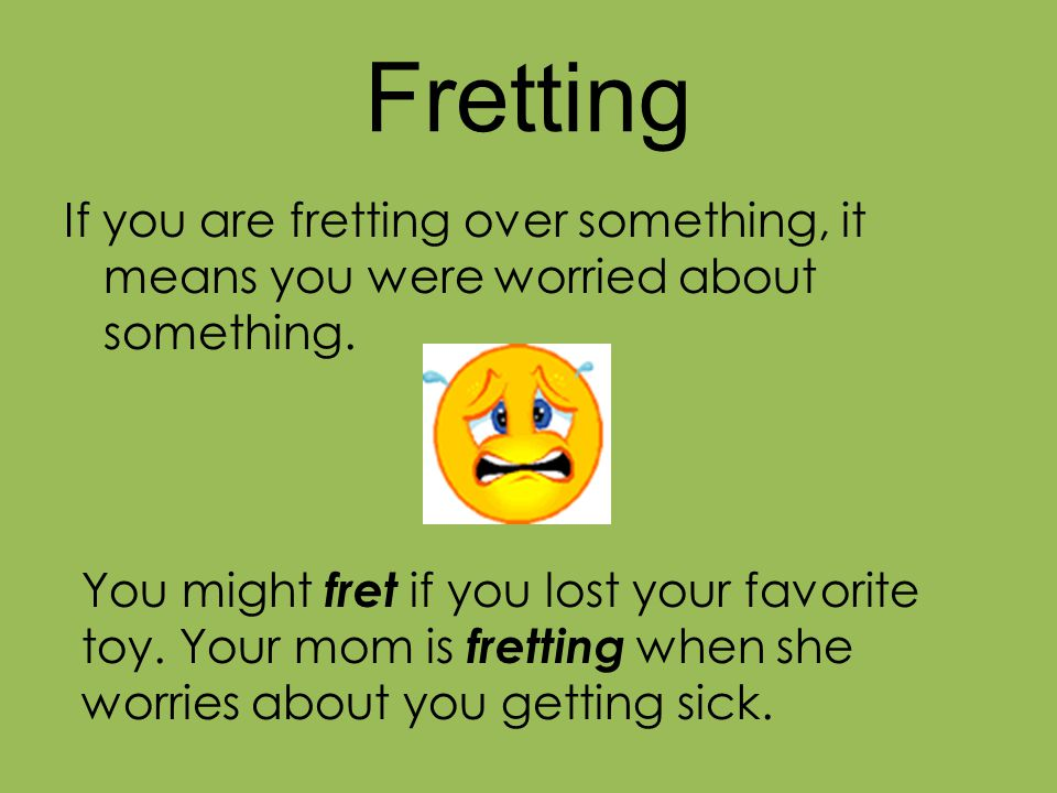 Fretting If you are fretting over something, it means you were worried about something.