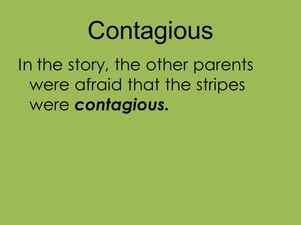 Contagious In the story, the other parents were afraid that the stripes were contagious.