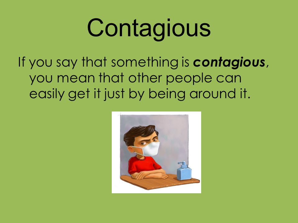 Contagious If you say that something is contagious, you mean that other people can easily get it just by being around it.