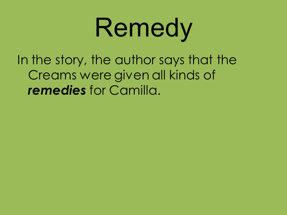 Remedy In the story, the author says that the Creams were given all kinds of remedies for Camilla.