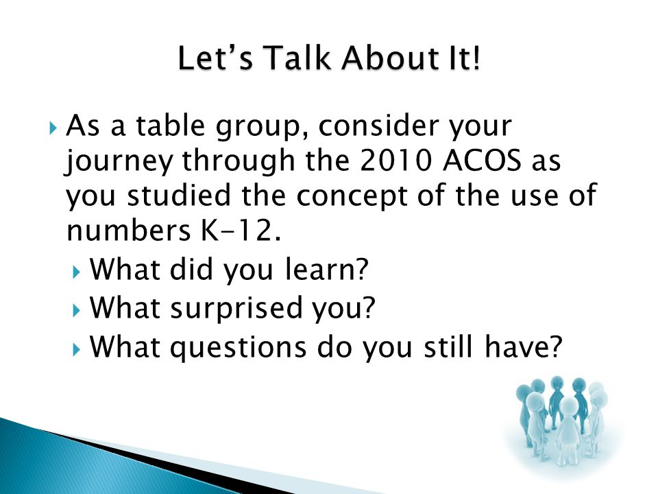 Let's Talk About It! As a table group, consider your journey through the 2010 ACOS as you studied the concept of the use of numbers K-12.