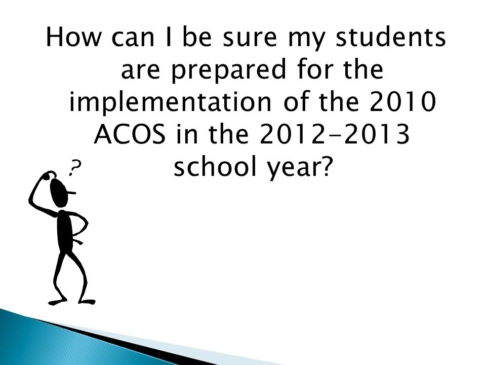How can I be sure my students are prepared for the implementation of the 2010 ACOS in the 2012-2013 school year