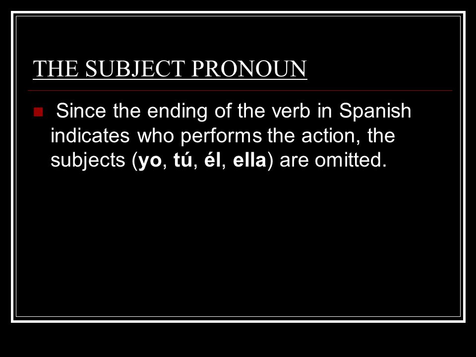 THE SUBJECT PRONOUN Since the ending of the verb in Spanish indicates who performs the action, the subjects (yo, tú, él, ella) are omitted..