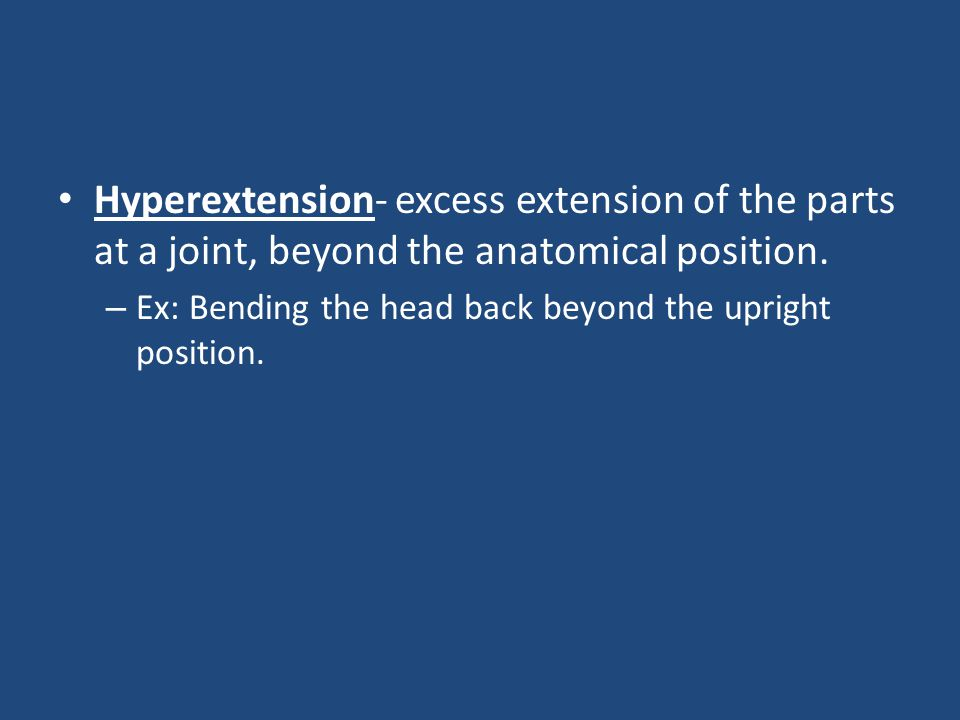 Hyperextension- excess extension of the parts at a joint, beyond the anatomical position.