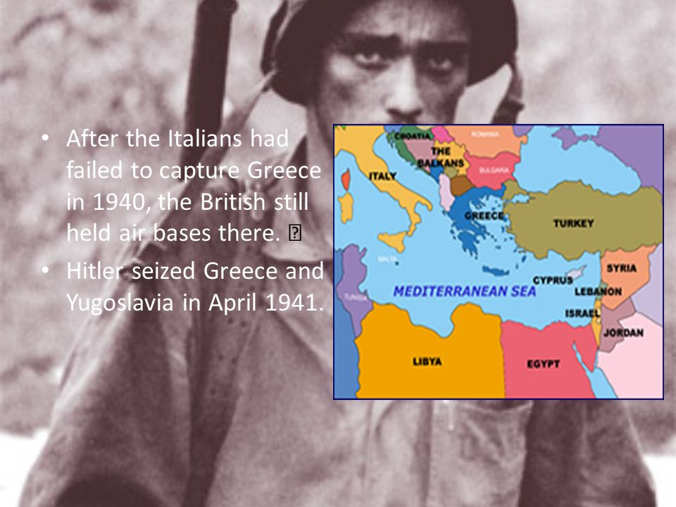 After the Italians had failed to capture Greece in 1940, the British still held air bases there. 