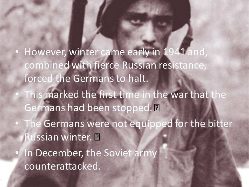 However, winter came early in 1941 and, combined with fierce Russian resistance, forced the Germans to halt.