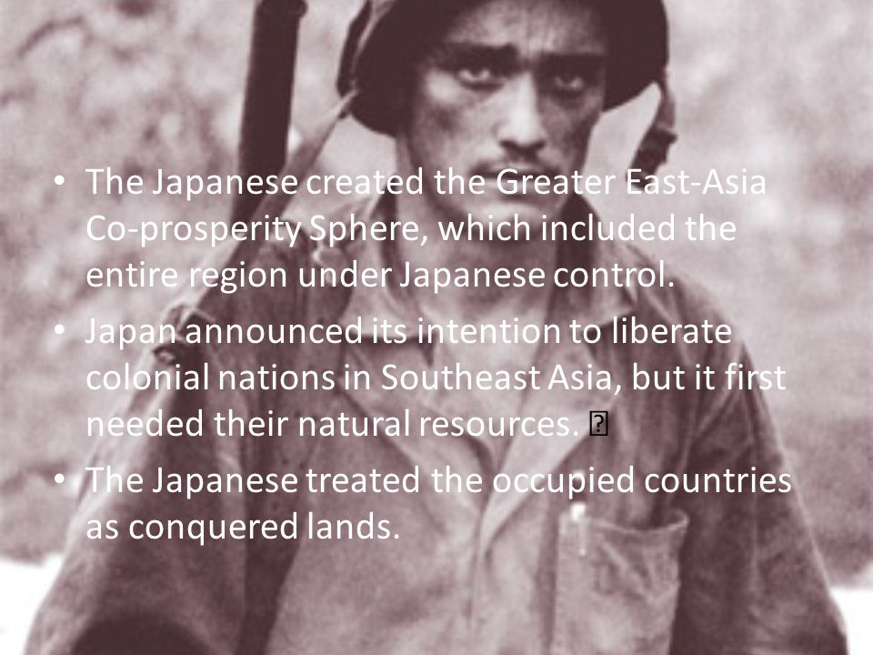 The Japanese created the Greater East-Asia Co-prosperity Sphere, which included the entire region under Japanese control.