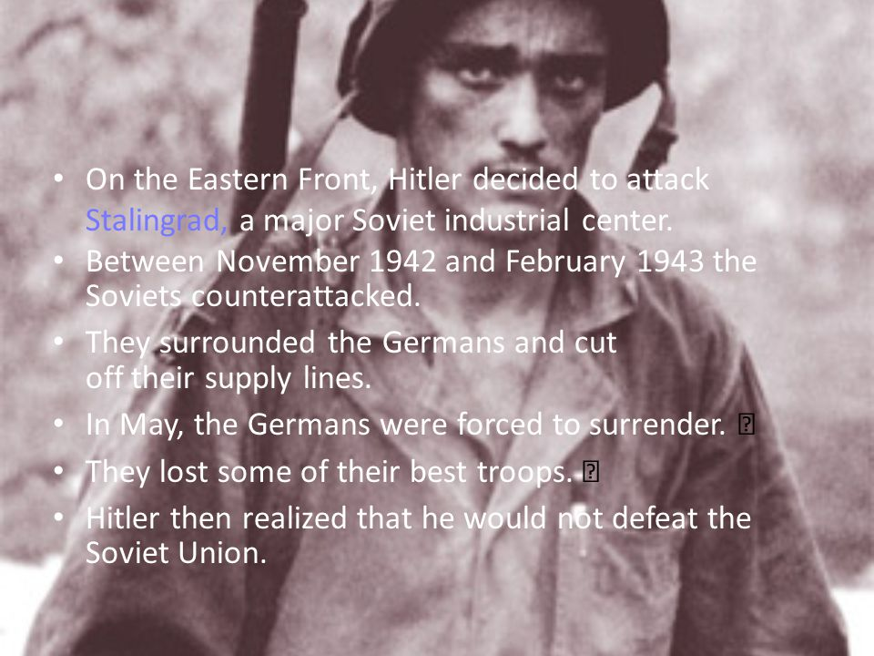 On the Eastern Front, Hitler decided to attack Stalingrad, a major Soviet industrial center.